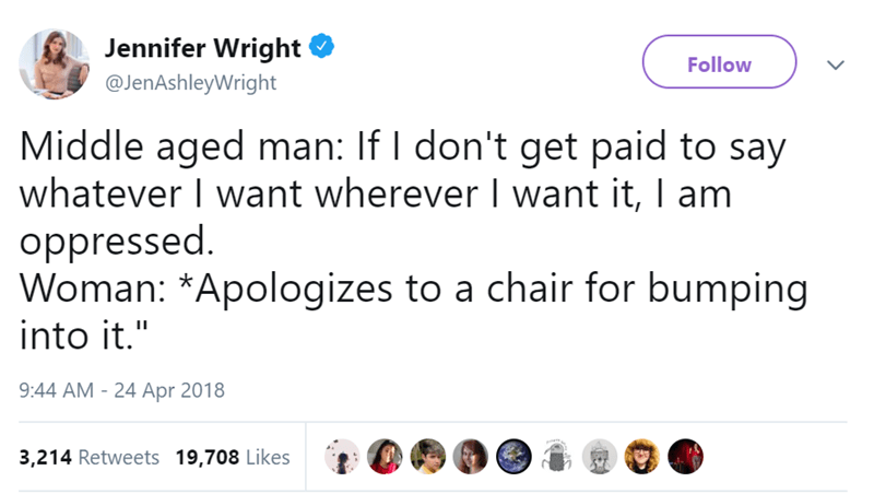 """Text - Jennifer Wright Follow @JenAshleyWright Middle aged man: If I don't get paid to say whatever I want wherever I want it, I am oppressed. Woman: *Apologizes to a chair for bumping into it."""" 9:44 AM - 24 Apr 2018 eee 3,214 Retweets 19,708 Likes"""
