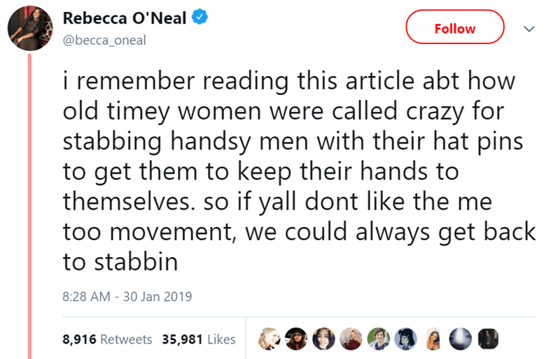 Text - Rebecca O'Neal Follow @becca_oneal i remember reading this article abt how old timey women were called crazy for stabbing handsy men with their hat pins to get them to keep their hands to themselves. so if yall dont like the me too movement, we could always get back to stabbin 8:28 AM - 30 Jan 2019 8,916 Retweets 35,981 Likes