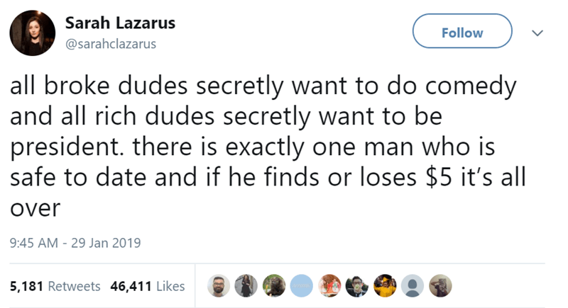 Text - Sarah Lazarus Follow @sarahclazarus all broke dudes secretly want to do comedy and all rich dudes secretly want to be president. there is exactly one man who is safe to date and if he finds or loses $5 it's all Over 9:45 AM - 29 Jan 2019 5,181 Retweets 46,411 Likes