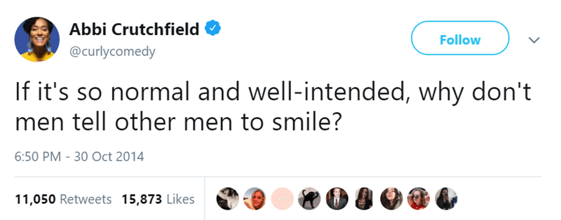 Text - Abbi Crutchfield Follow @curlycomedy If it's so normal and well-intended, why don't men tell other men to smile? 6:50 PM - 30 Oct 2014 11,050 Retweets 15,873 Likes