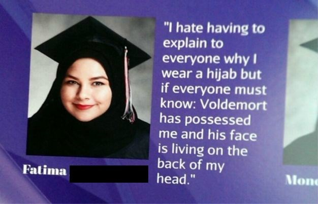 "Graduation - ""I hate having to explain to everyone why I wear a hijab but if everyone must know: Voldemort has possessed me and his face is living on the back of my head."" Fatima Mon"