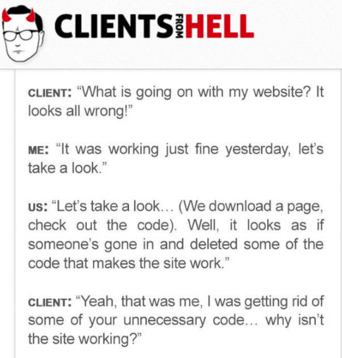 """Text - CLIENTS HELL CLIENT: """"What is going on with my website? It looks all wrong!"""" ME: """"It was working just fine yesterday, let's take a look."""" Us: """"Let's take a look... (We download a page, check out the code). Well, it looks as if someone's gone in and deleted some of the code that makes the site work."""" CLIENT: """"Yeah, that was me, I was getting rid of some of your unnecessary code... why isn't the site working?"""""""