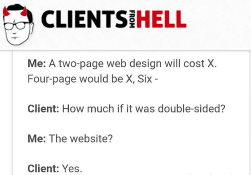 Text - CLIENTS HELL Me: A two-page web design will cost X Four-page would be X, Six Client: How much if it was double-sided? Me: The website? Client: Yes.