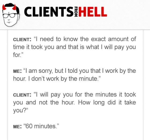 """Text - CLIENTS HELL CLIENT: """" need to know the exact amount of time it took you and that is what I will pay you for."""" ME: """"I am sorry, but I told you that I work by the hour. I don't work by the minute."""" CLIENT: """"I will pay you for the minutes it took you and not the hour. How long did it take you?"""" ME: """"60 minutes."""""""