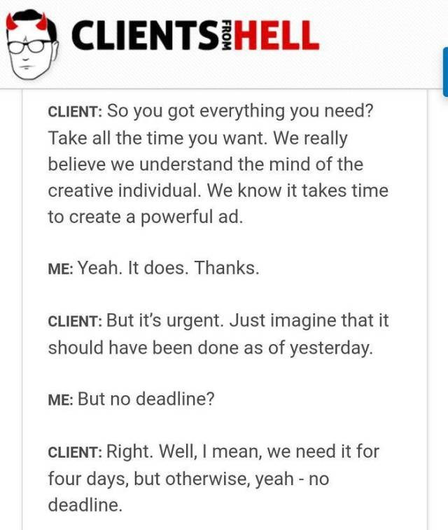 Text - CLIENTS HELL CLIENT: So you got everything you need? Take all the time you want. We really believe we understand the mind of the creative individual. We know it takes time to create a powerful ad. ME: Yeah. It does. Thanks. CLIENT: But it's urgent. Just imagine that it should have been done as of yesterday. ME: But no deadline? CLIENT: Right. Well, I mean, we need it for four days, but otherwise, yeah - no deadline.