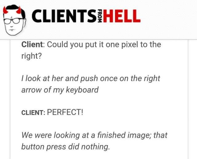 Text - CLIENTS HELL Client: Could you put it one pixel to the right? I look at her and push once on the right arrow of my keyboard CLIENT: PERFECT! We were looking at a finished image, that button press did nothing.