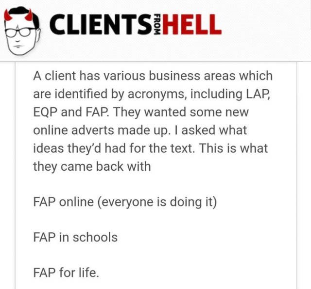 Text - CLIENTS HELL A client has various business areas which are identified by acronyms, including LAP EQP and FAP. They wanted some new online adverts made up. I asked what ideas they'd had for the text. This is what they came back with FAP online (everyone is doing it) FAP in schools FAP for life.