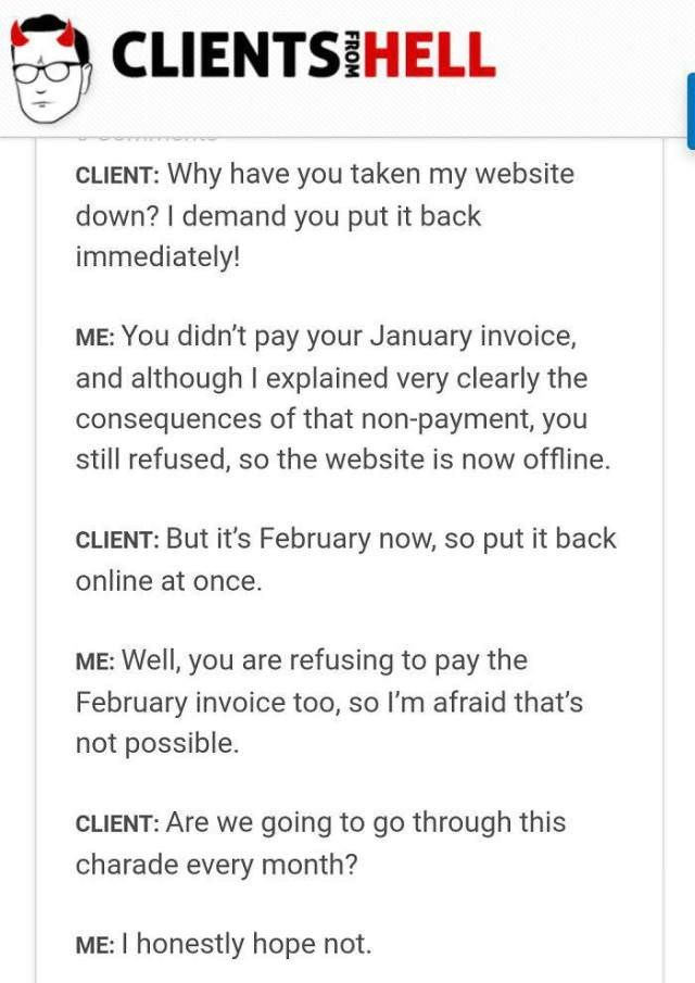 Text - CLIENTS HELL CLIENT: Why have you taken my website down? I demand you put it back immediately! ME: You didn't pay your January invoice, and although I explained very clearly the consequences of that non-payment, you still refused, so the website is now offline. CLIENT: But it's February now, so put it back online at once ME: Well, you are refusing to pay the February invoice too, so I'm afraid that's not possible CLIENT: Are we going to go through this charade every month? ME: I honestly