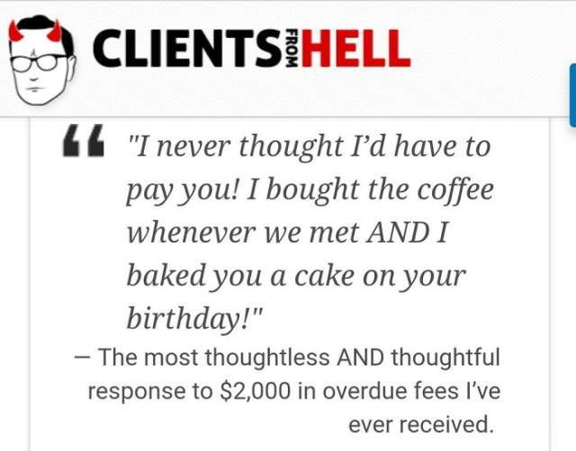 """Text - CLIENTS HELL """"I never thought I'd have to pay you! I bought the coffee whenever we met AND I baked you a cake on your birthday!"""" -The most thoughtless AND thoughtful response to $2,000 in overdue fees I've ever received."""
