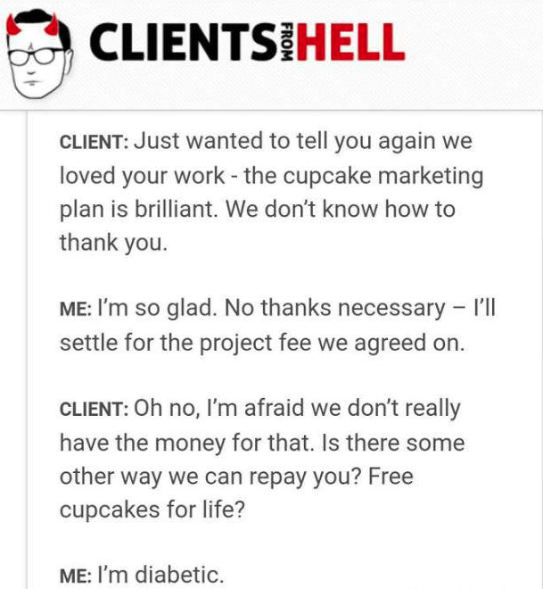Text - CLIENTS HELL CLIENT: Just wanted to tell you again we loved your work - the cupcake marketing plan is brilliant. We don't know how to thank you. ME: I'm so glad. No thanks necessary 'l settle for the project fee we agreed CLIENT: Oh no, I'm afraid we don't really have the money for that. Is there some other way we can repay you? Free cupcakes for life? diabetic ME: