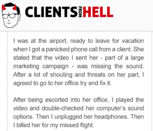 Text - CLIENTS HELL I was at the airport, ready to leave for vacation when I got a panicked phone call from a client. She stated that the video I sent her - part of a large marketing campaign - was missing the sound. After a lot of shouting and threats on her part, agreed to go to her office try and fix it. After being escorted into her office, I played the video and double-checked her computer's sound options. Then I unplugged her headphones. Then I billed her for my missed flight.