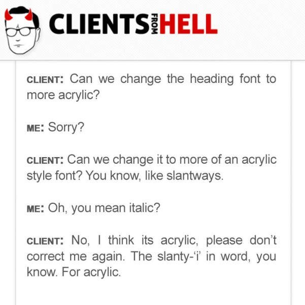 Text - CLIENTSIHELL CLIENT: Can we change the heading font to more acrylic? ME: Sorry? CLIENT: Can we change it to more of an acrylic style font? You know, like slantways. ME: Oh, you mean italic? CLIENT: No, I think its acrylic, please don't correct me again. The slanty-'i' in word, you know. For acrylic