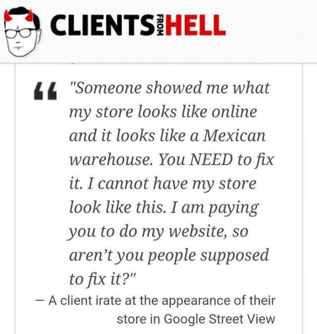 """Text - CLIENTS HELL 44 """"Someone showed me what my store looks like online and it looks like a Mexican warehouse. You NEED to fix it. I cannot have my store look like this. I am paying you to do my website, so aren't you people supposed to fix it?"""" A client irate at the appearance of their store in Google Street View"""