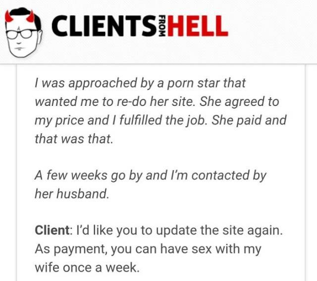Text - CLIENTS HELL I was approached by a porn star that wanted me to re-do her site. She agreed to my price and I fulfilled the job. She paid and that was that. A few weeks go by and I'm contacted by her husband. Client: l'd like you to update the site again. As payment, you can have sex with my wife once a week.