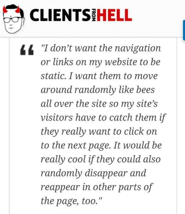 """Text - CLIENTSIHELL 44""""I don't want the navigation or links on my website to be static. I want them to move around randomly like bees all over the site so my site's visitors have to catch them if they really want to click on to the next page. It would be really cool if they could also randomly disappear and reappear in other parts of the page, too."""""""