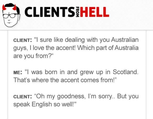 """Text - CLIENTSIHELL CLIENT: """"I sure like dealing with you Australian guys, I love the accent! Which part of Australia are you from?"""" ME: """"I was born in and grew up in Scotland. That's where the accent comes from!"""" CLIENT: """"Oh my goodness, I'm sorry.. But you speak English so well!"""""""