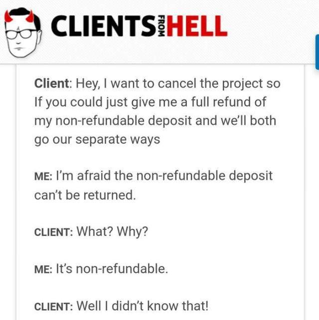 Text - CLIENTS HELL Client: Hey, I want to cancel the project so If you could just give me a full refund of my non-refundable deposit and we'll both go our separate ways ME: I'm afraid the non-refundable deposit can't be returned. CLIENT: What? Why? ME: It's non-refundable. CLIENT: Well I didn't know that!