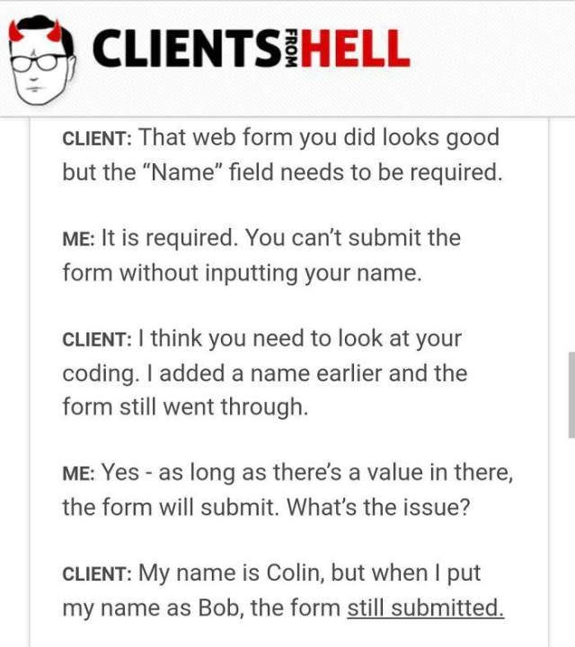 """Text - CLIENTS HELL CLIENT: That web form you did looks good the """"Name"""" field needs to be required. ME: It is required. You can't submit the form without inputting your name. CLIENT: I think you need to look at your coding. I added a name earlier and the form still went through ME: Yes -as long as there's a value in there, the form will submit. What's the issue? CLIENT: My name is Colin, but whenI put my name as Bob, the form still submitted"""
