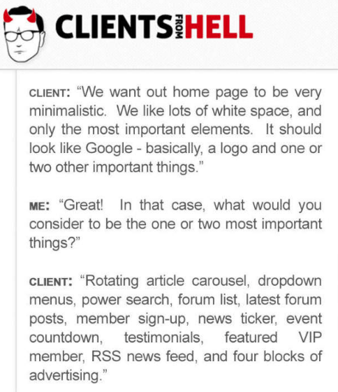 """Text - CLIENTS HELL CLIENT: """"We want out home page to be very minimalistic. We like lots of white space, and only the most important elements. It should look like Google - basically, a logo and one or two other important things."""" ME: """"Great! In that case, what would you consider to be the one or two most important things?"""" CLIENT: """"Rotating article carousel, dropdown menus, power search, forum list, latest forum posts, member sign-up, news ticker, event countdown, testimonials, featured member,"""