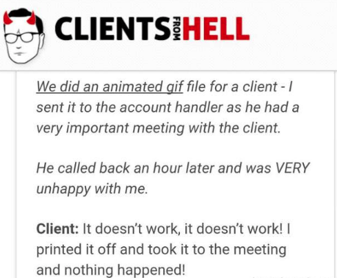 Text - CLIENTS HELL We did an animated gif file for a client - sent it to the account handler as he had a very important meeting with the client. He called back an hour later and was VERY unhappy with me. Client: It doesn't work, it doesn't work! printed it off and took it to the meeting and nothing happened!