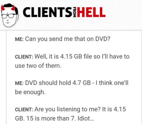 Text - CLIENTS HELL ME: Can you send me that on DVD? CLIENT: Well, it is 4.15 GB file so l'lil have to use two of them. ME: DVD should hold 4.7 GB - I think one'll be enough CLIENT: Are you listening to me? It is 4.15 GB. 15 is more than 7. Idiot...
