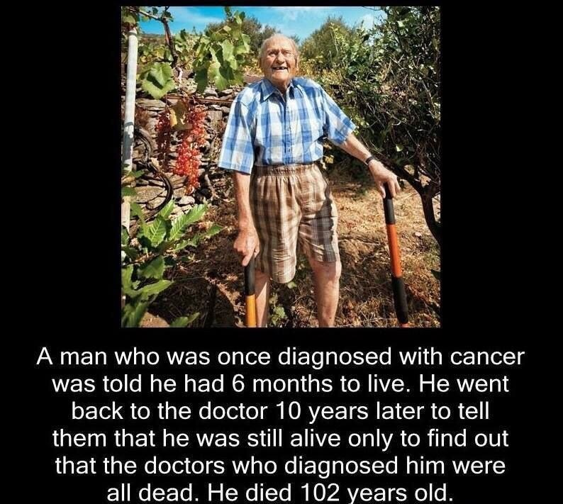 People - A man who was once diagnosed with cancer told he had 6 months to live. He went back to the doctor 10 years later to tell them that he was still alive only to find out that the doctors who diagnosed him were all dead. He died 102 years old.
