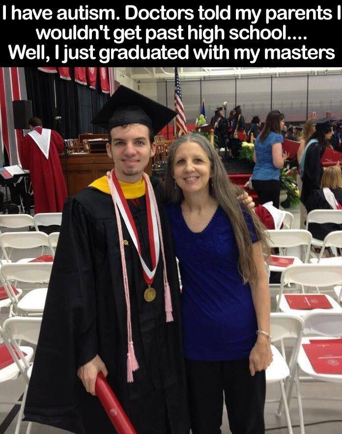 "Caption that reads, ""I have autism. Doctors told my parents I wouldn't get past high school...Well, I just graduated with my masters"" above a pic of a guy at his graduation standing next to his mom"