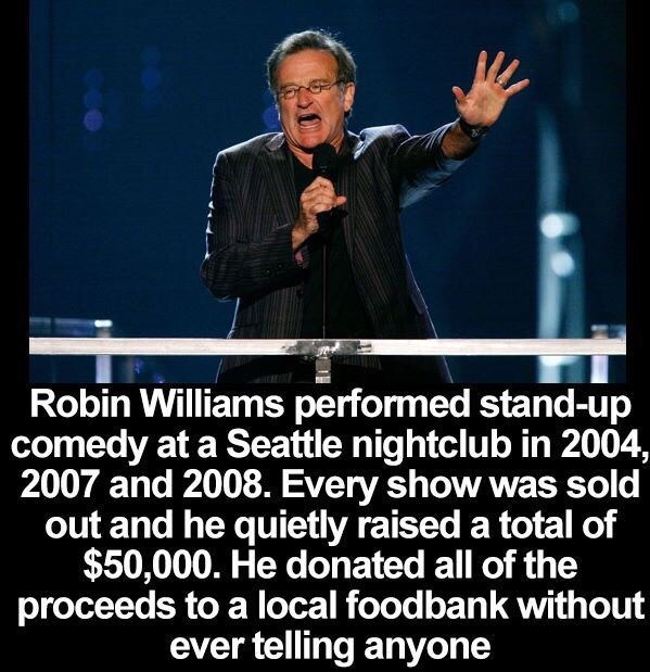 Public speaking - Robin Williams performed stand-up comedy at a Seattle nightclub in 2004, 2007 and 2008. Every show was sold out and he quietly raised a total of $50,000. He donated all of the proceeds to a local foodbank without ever telling anyone