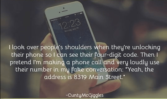 """Text - 12:23 Mohy Jy 20 I look over people's shoulders when they're unlocking their phone so I can see their four-digit code. Then I pretend I'm making a phone call and very loudly use their number in my fake conversation: """"Yeah, the address is 8319 Main Street."""" -CuntyMcCiggles"""