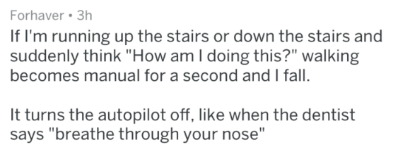 "Text - Forhaver 3h If I'm running up the stairs or down the stairs and suddenly think ""How am I doing this?"" walking becomes manual for a second and I fall It turns the autopilot off, like when the dentist says ""breathe through your nose"""