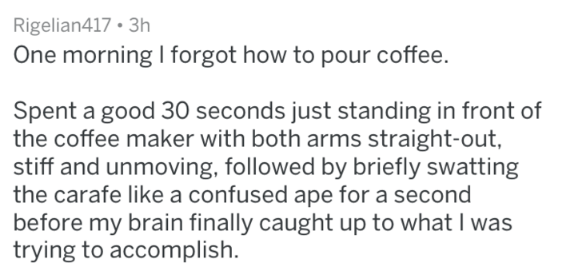 Text - Rigelian417 3h One morning I forgot how to pour coffee. Spent a good 30 seconds just standing in front of the coffee maker with both arms straight-out, stiff and unmoving, followed by briefly swatting the carafe like a confused ape for a second before my brain finally caught up to what I was trying to accomplish.