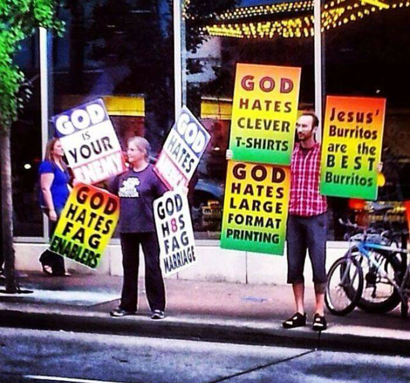 Protest - GOD GOD YOUR HATES Jesus Burritos are the BEST Burritos CLEVER IS T-SHIRTS GOD HATES LARGE FORMAT PRINTING GOD НАTES GOD H8S FAG MARRIAGE FAG ENABLERS GOD HATES