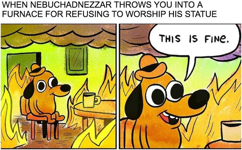"Caption that reads, ""When Nebuchadnezzar throws you into a furnace for refusing to worship his statue"" above comic of a little dog surrounded by fire saying, ""This is fine"""