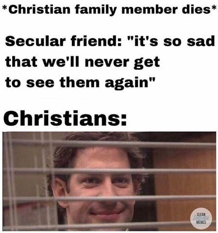 """dank christian - Text - *Christian family member dies* Secular friend: """"it's so sad that we'll never get to see them again"""" Christians: CLEAN MEMES"""