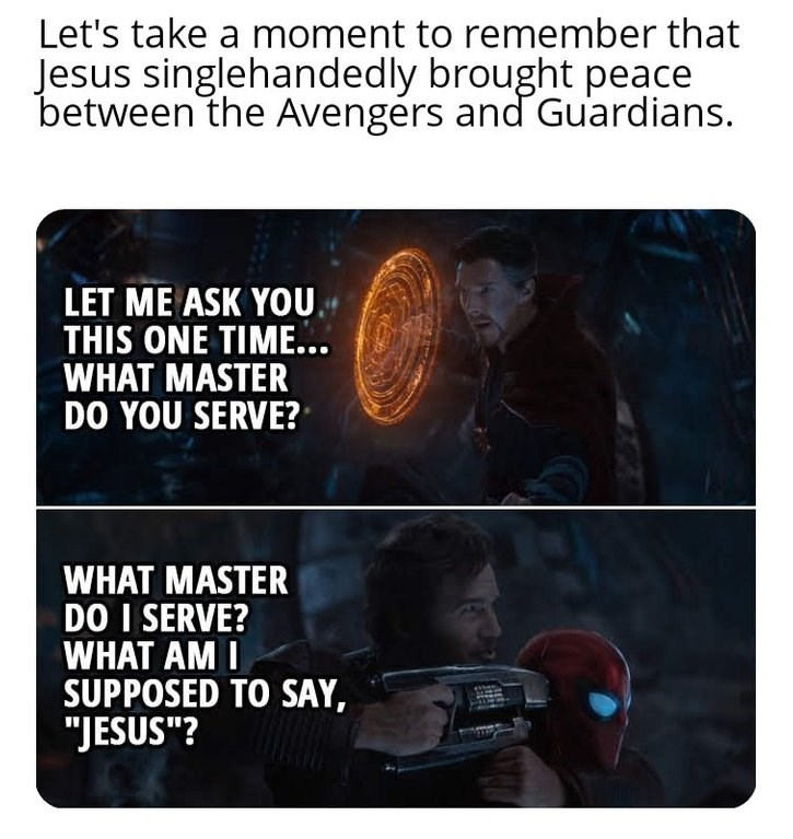 """dank christian - Text - Let's take a moment to remember that Jesus singlehandedly brought peace between the Avengérs and Guardians. LET ME ASK YOU THIS ONE TIME... WHAT MASTER DO YOU SERVE? WHAT MASTER DO I SERVE? WHAT AM I SUPPOSED TO SAY, """"JESUS""""?"""