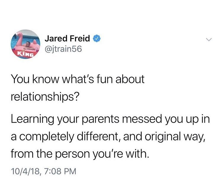 Text - Jared Freid @jtrain56 KING You know what's fun about relationships? Learning your parents messed you up in a completely different, and original way, from the person you're with. 10/4/18, 7:08 PM