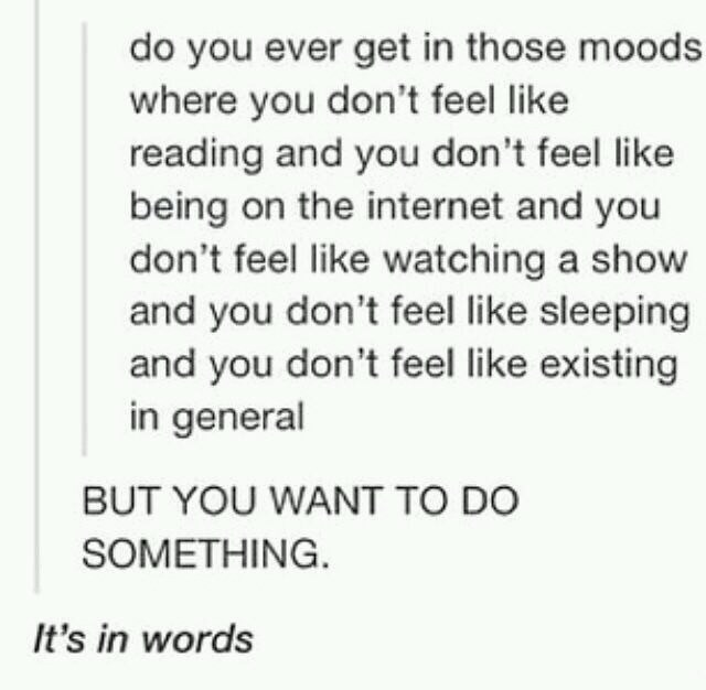 Text - do you ever get in those moods where you don't feel like reading and you don't feel like being on the internet and you don't feel like watching a show and you don't feel like sleeping and you don't feel like existing in general BUT YOU WANT TO DO SOMETHING. It's in words