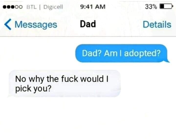 Text - o0 BTL Digicell 33% 9:41 AM Messages Dad Details Dad? Am I adopted? No why the fuck would I pick you?