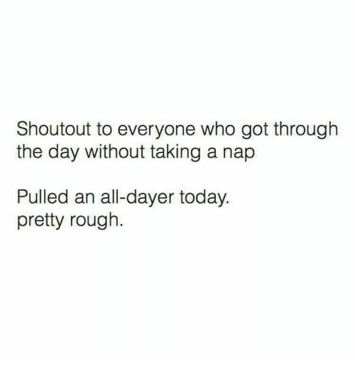 Text - Shoutout to everyone who got through the day without taking a nap Pulled an all-dayer today. pretty rough