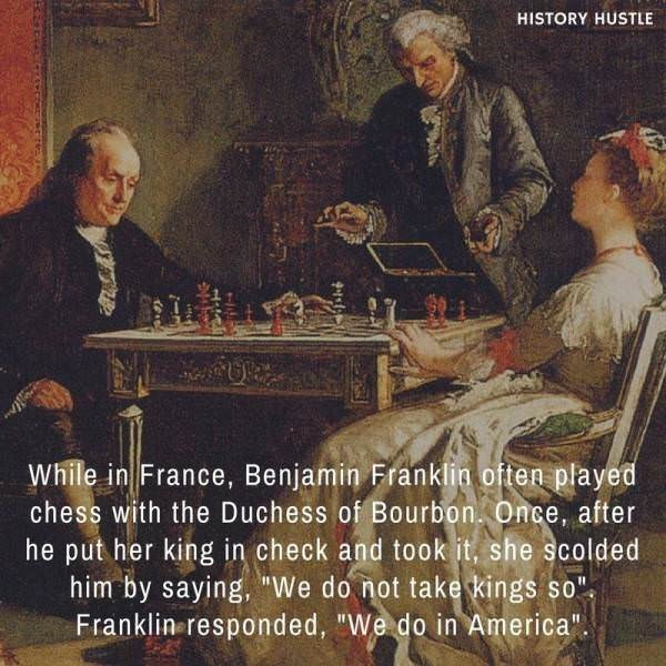 """Games - HISTORY HUSTLE While in France, Benjamin Franklin often played chess with the Duchess of Bourbon. Once, after he put her king in check and took it, she scolded him by saying, """"We do not take kings so"""". Franklin responded, """"We do in America""""."""