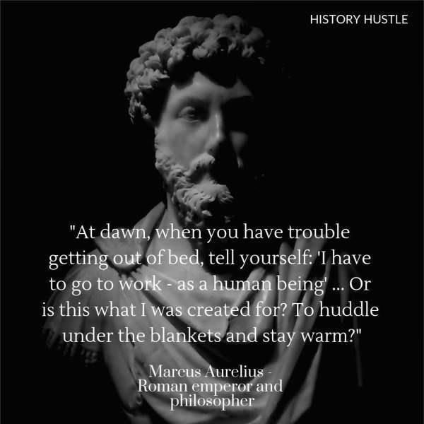 """Text - HISTORY HUSTLE """"At dawn, when you have trouble getting out of bed, tell yourself I have to go to Work- as a human being.. Or is this what I was created for? To huddle under the blankets and stay warm?"""" Marcus Aurelius Roman emperor and philosopher"""