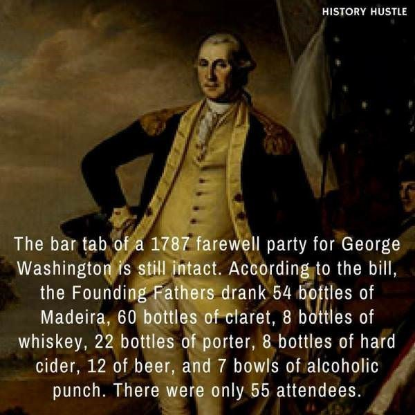 Font - HISTORY HUSTLE The bar tab of a 1787 farewell party for George Washington is still intact. According to the bill, the Founding Fathers drank 54 bottles of Madeira, 60 bottles of claret, 8 bottles of whiskey, 22 bottles of porter, 8 bottles of hard cider, 12 of beer, and 7 bowls of alcoholic punch. There were only 55 attendees.