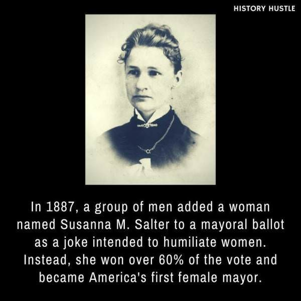 Text - HISTORY HUSTLE In 1887, a group of men added a woman named Susanna M. Salter to a mayoral ballot as a joke intended to humiliate women. Instead, she won over 60% of the vote and became America's first female mayor.
