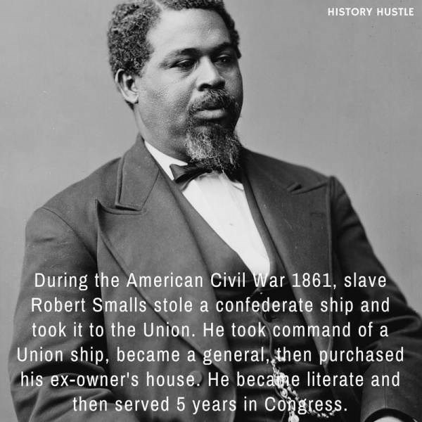 Gentleman - HISTORY HUSTLE During the American Civil War 1861, slave Robert Smalls stole a confederate ship and took it to the Union. He took command of a Union ship. became a general, then purchased his ex-owner's house. He becate literate and then served 5 years in Congress