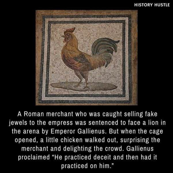 """Chicken - HISTORY HUSTLE A Roman merchant who was caught selling fake jewels to the empress was sentenced to face a lion in the arena by Emperor Gallienus. But when the cage opened, a little chicken walked out, surprising the merchant and delighting the crowd. Gallienus proclaimed """"He practiced deceit and then had it practiced on him."""""""