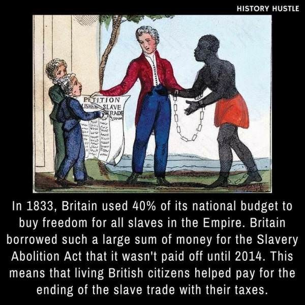 People - HISTORY HUSTLE PETITION LISHA SLAVE TRADE ww In 1833, Britain used 40 % of its national budget to buy freedom for all slaves in the Empire. Britain borrowed such a large sum of money for the Slavery Abolition Act that it wasn't paid off until 2014. This means that living British citizens helped pay for the ending of the slave trade with their taxes.