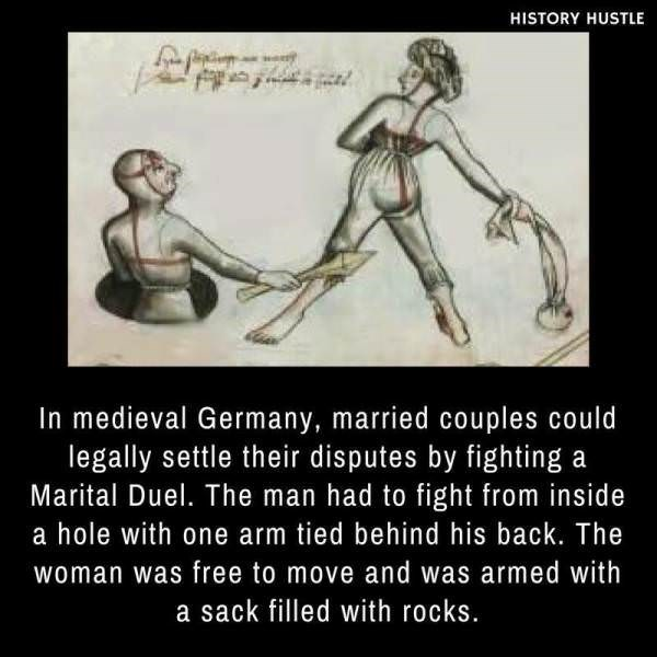 Text - HISTORY HUSTLE In medieval Germany, married couples could legally settle their disputes by fighting a Marital Duel. The man had to fight from inside a hole with one arm tied behind his back. The woman was free to move and was armed with a sack filled with rocks.