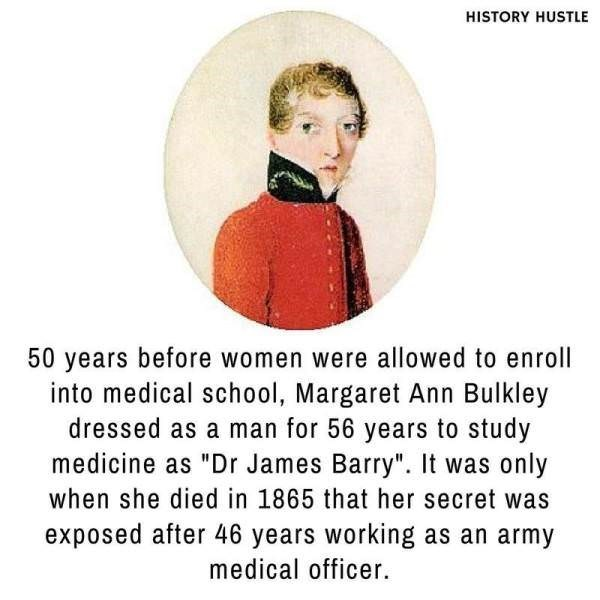 """Text - HISTORY HUSTLE 50 years before women were allowed to enroll into medical school, Margaret Ann Bulkley dressed as a man for 56 years to study medicine as """"Dr James Barry"""". It was only when she died in 1865 that her secret was exposed after 46 years working as an army medical officer"""
