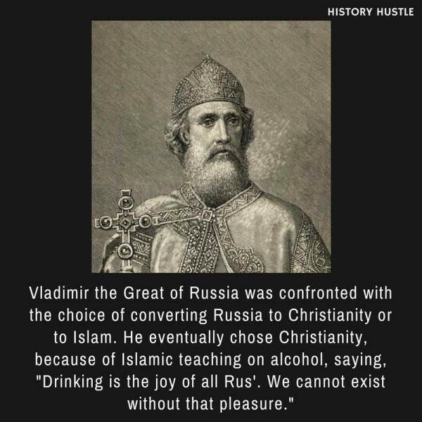 """Text - HISTORY HUSTLE Vladimir the Great of Russia was confronted with the choice of converting Russia to Christianity or to Islam. He eventually chose Christianity, because of Islamic teaching on alcohol, saying, """"Drinking is the joy of all Rus'. We cannot exist without that pleasure."""""""