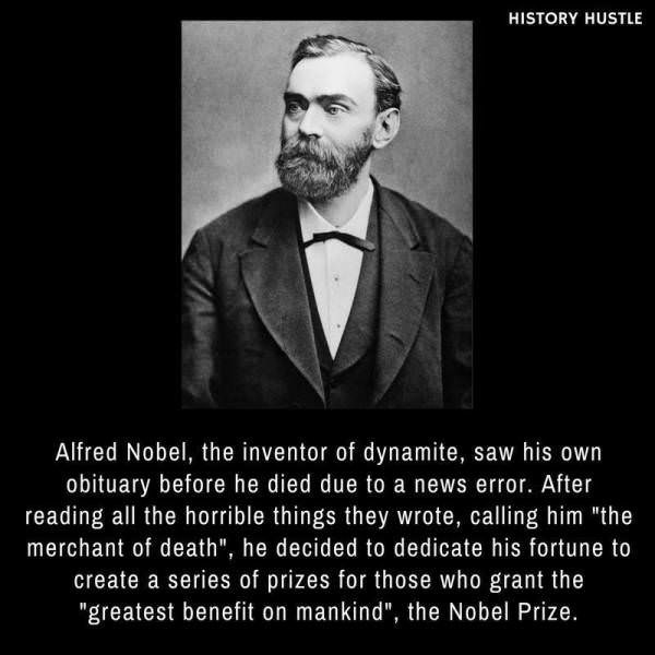 """Text - HISTORY HUSTLE Alfred Nobel, the inventor of dynamite, saw his own obituary before he died due to a news error. After reading all the horrible things they wrote, calling him """"the merchant of death"""", he decided to dedicate his fortune to create a series of prizes for those who grant the """"greatest benefit on mankind"""", the Nobel Prize."""